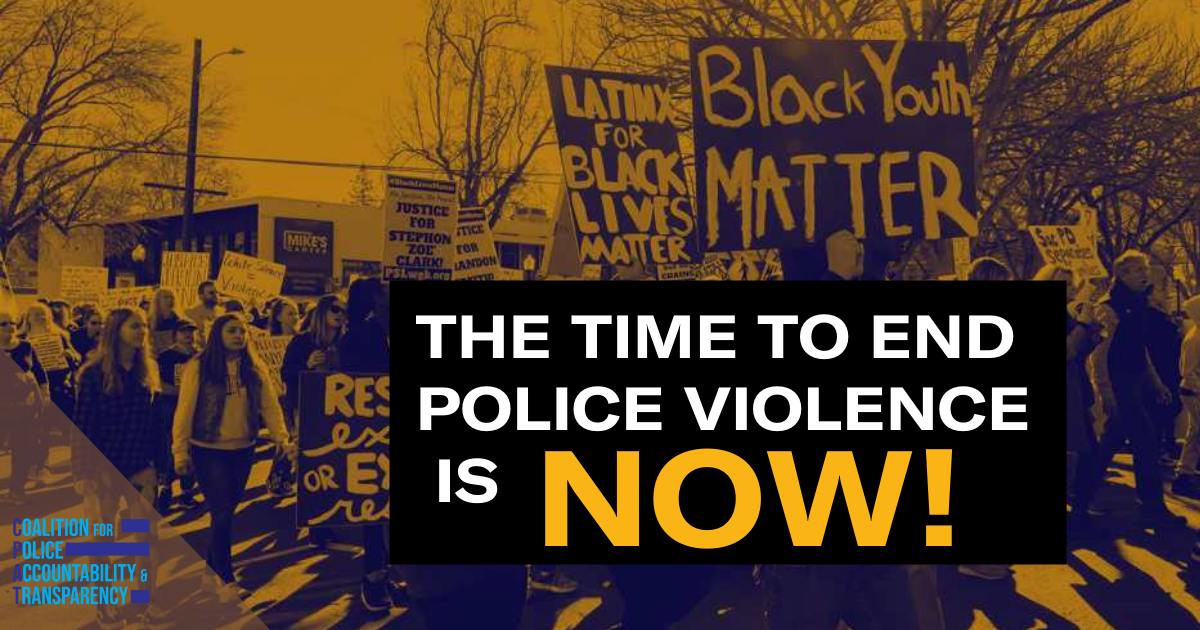 The time to end police violence is NOW! Coalition for Police Accountability and Transparency.