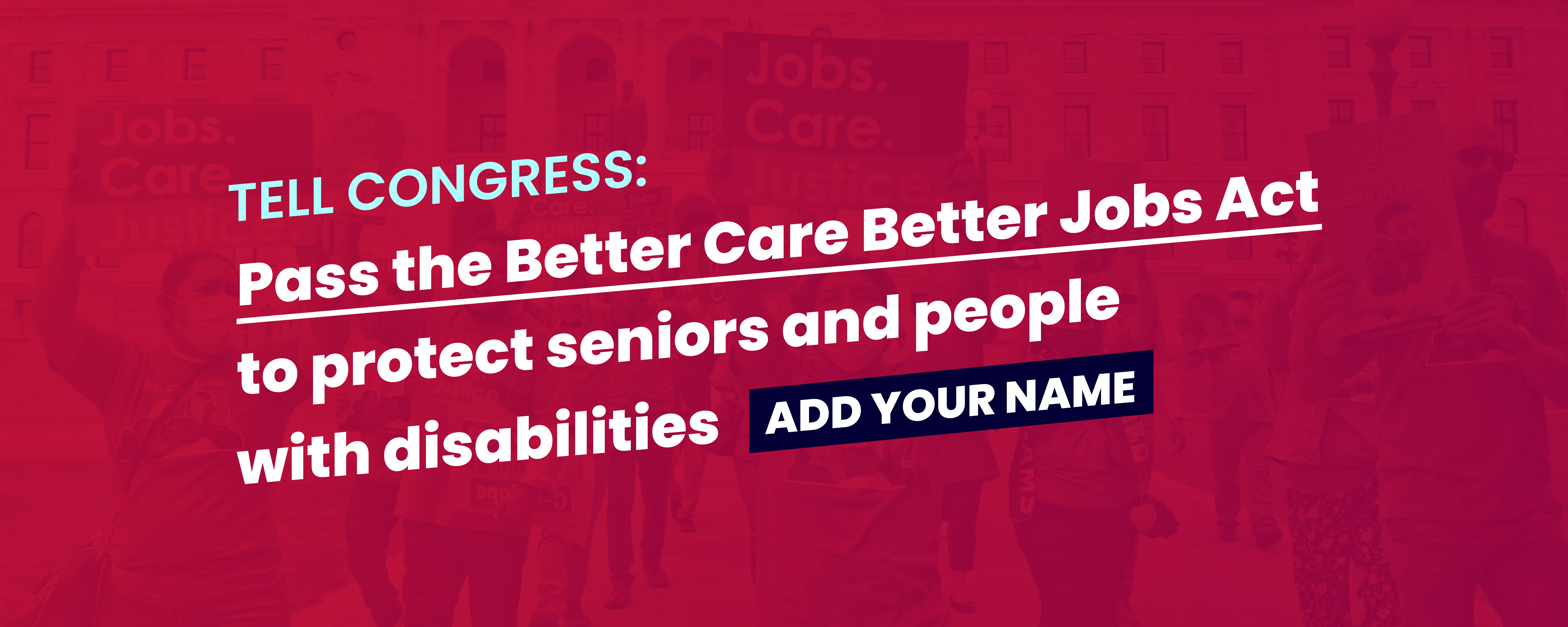 """Banner image with bright red background reads, """"Tell Congress: Pass the Better Care Better Jobs Act to protect seniors and people with disabilities. Add your name"""