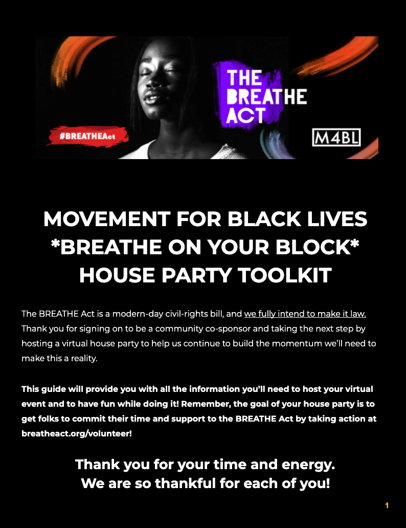 MOVEMENT FOR BLACK LIVES *BREATHE ON YOUR BLOCK* HOUSE PARTY TOOLKIT. The BREATHE Act is a modern-day civil-rights bill, and we fully intend to make it law. thank you for signing on to be a community co-sponsor and taking the next step by7 hosting a virtual house party to help us contionue to build the momentum we'll need to make this a reality. This guide Will provide you with all the informatino you'll need to host your virtual event and to have fun while doing it. Remember, the goal of your house party is to get folks to commit their time and support to teh BREATHE act by taking action at breatheact.org/volunteer! Thank you for your time and energy. We are so thankful for each of you!