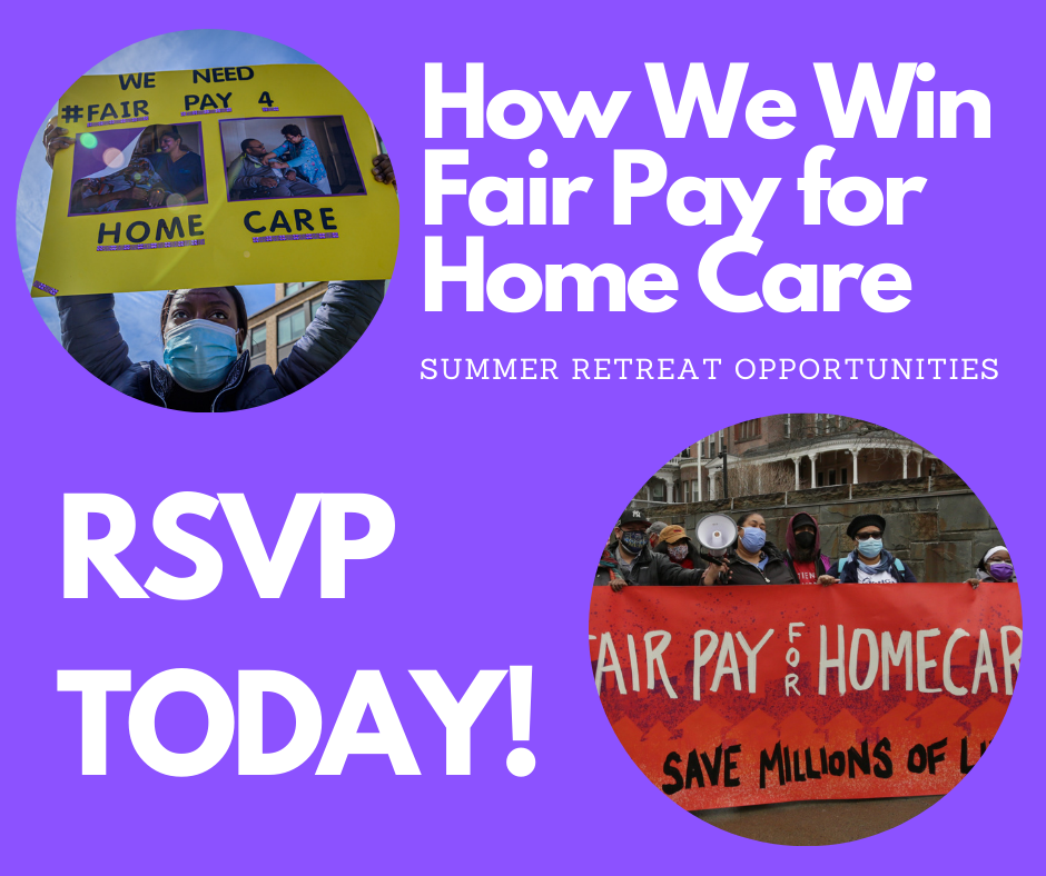 Photos of advocates holding Fair Pay for Home Care signs, white text on purple background reads: How We Win Fair Pay for Home Care - Summer retreat opportunities - RSVP TODAY!