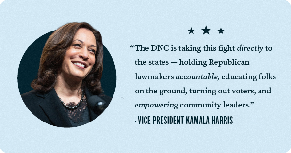 The DNC is taking this fight directly to the states -- holding Republican lawmakers accountable, educating folks on the ground, turning out voters, and empowering community leaders. - Vice President Kamala Harris