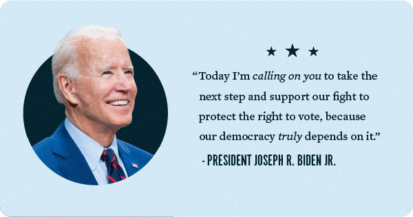 Today I'm calling on you to take the next step and support our fight to protect the right to vote, because our democracy truly depends on it. - President Biden